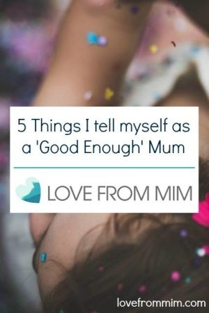 5 Things I tell myself as a Good Enough Mum - www.lovefrommim.com Parenting Parenthood Motherhood